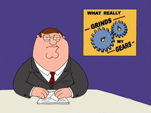 """""""You know what really grinds MY gears?"""""""